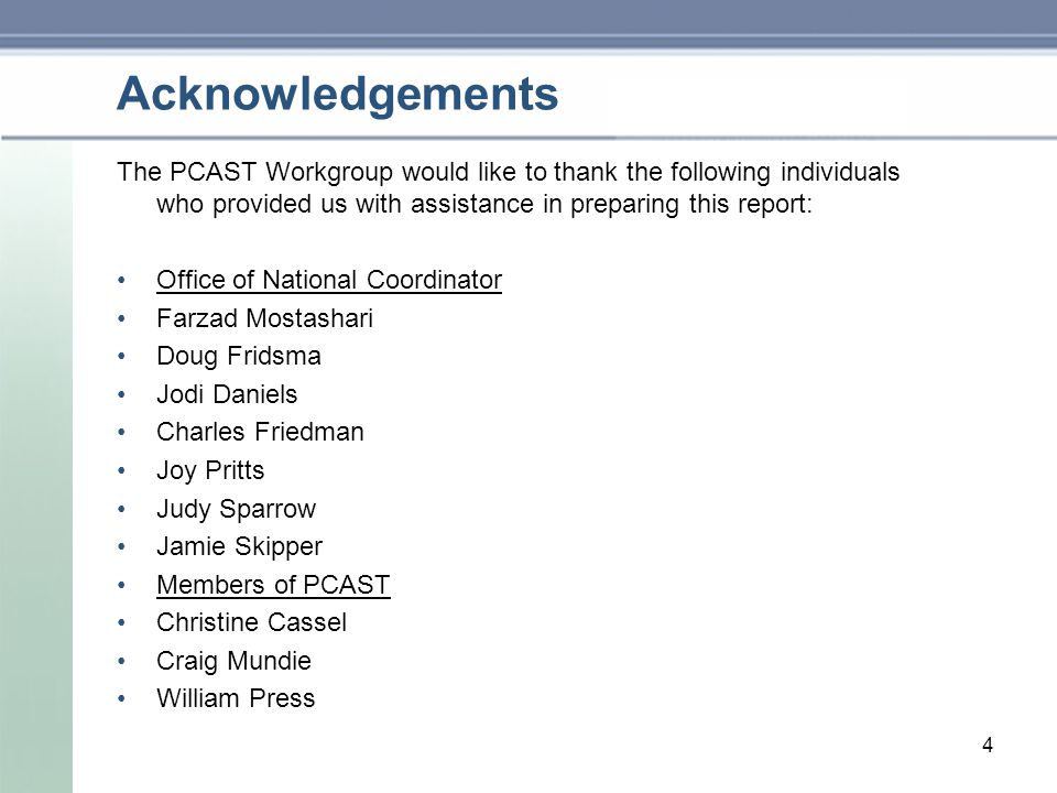 Acknowledgements The PCAST Workgroup would like to thank the following individuals who provided us with assistance in preparing this report: Office of National Coordinator Farzad Mostashari Doug Fridsma Jodi Daniels Charles Friedman Joy Pritts Judy Sparrow Jamie Skipper Members of PCAST Christine Cassel Craig Mundie William Press 4