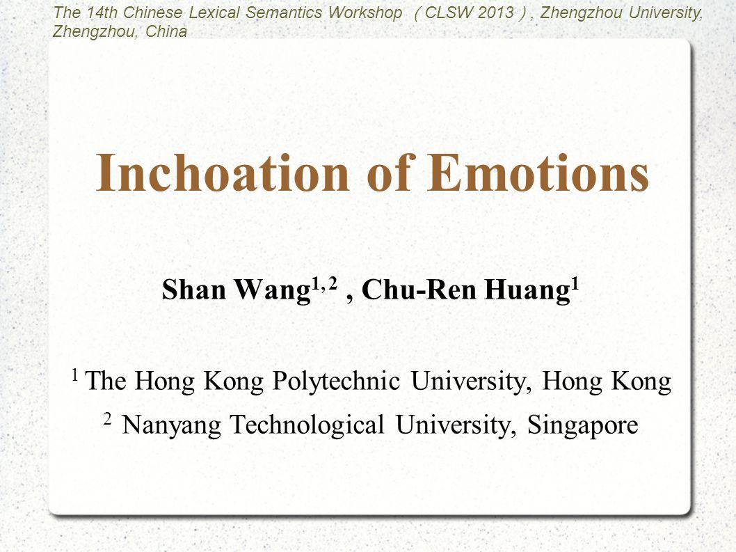 Inchoation of Emotions Shan Wang 1, 2, Chu-Ren Huang 1 1 The Hong Kong Polytechnic University, Hong Kong 2 Nanyang Technological University, Singapore The 14th Chinese Lexical Semantics Workshop ( CLSW 2013 ), Zhengzhou University, Zhengzhou, China
