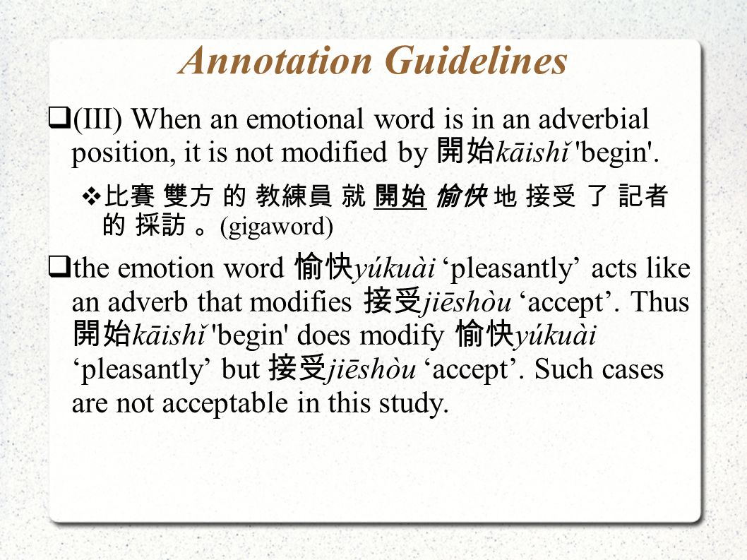 Annotation Guidelines  (III) When an emotional word is in an adverbial position, it is not modified by 開始 kāishǐ 'begin'.  比賽 雙方 的 教練員 就 開始 愉快 地 接受