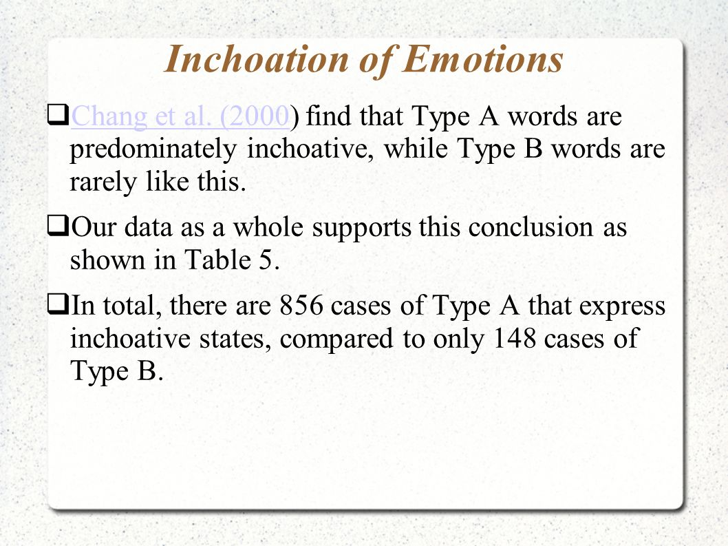 Inchoation of Emotions  Chang et al. (2000) find that Type A words are predominately inchoative, while Type B words are rarely like this. Chang et al