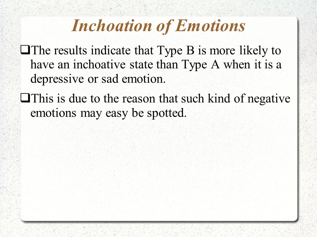 Inchoation of Emotions  The results indicate that Type B is more likely to have an inchoative state than Type A when it is a depressive or sad emotio