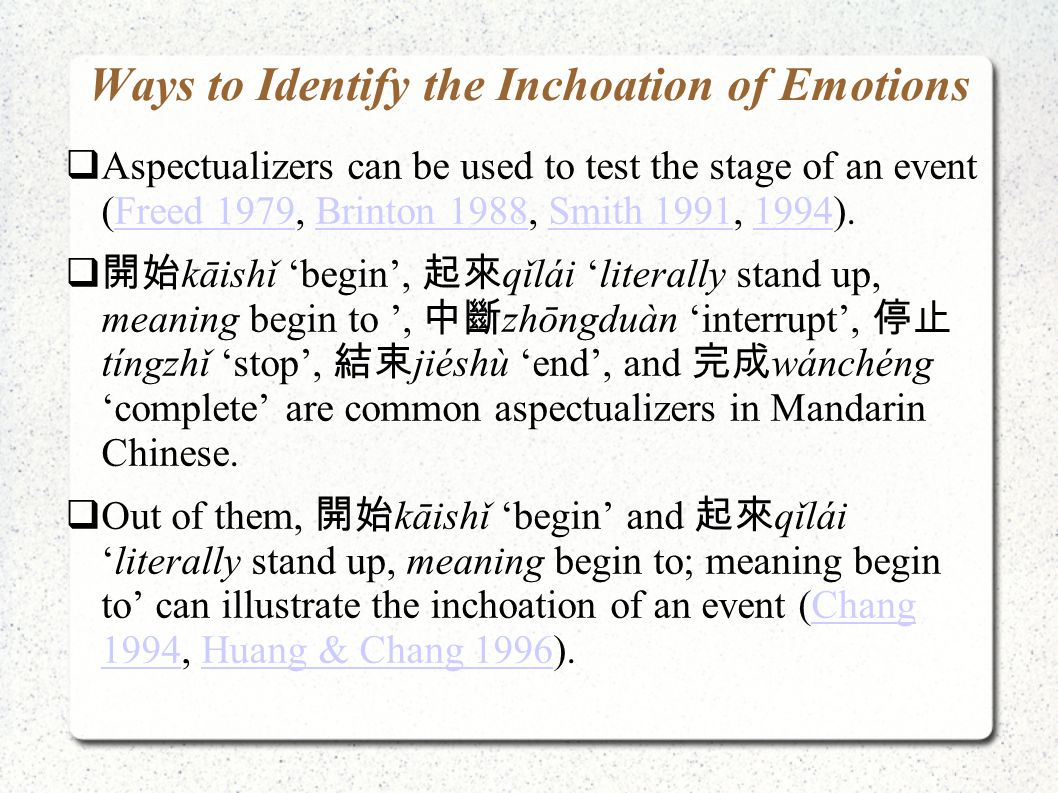 Conclusions  This paper first proposed two aspectualizers 開始 kāishǐ begin and ( 不 ) 起來 (bù) qǐlái 'literally (not) stand up, meaning begin to' to identify the inchoation of emotions, which is complementary to the 了 le 'perfective aspect' test in Chang et al.