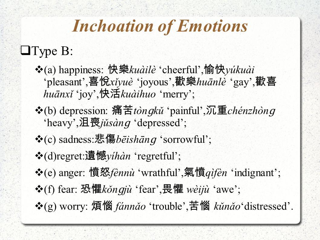 Inchoation of Emotions  Type B:  (a) happiness: 快樂 kuàilè 'cheerful', 愉快 yúkuài 'pleasant', 喜悅 xǐyuè 'joyous', 歡樂 huānlè 'gay', 歡喜 huānxǐ 'joy', 快活 kuàihuo 'merry';  (b) depression: 痛苦 tòn ɡ kǔ 'painful', 沉重 chénzhòn ɡ 'heavy', 沮喪 jǔsàn ɡ 'depressed';  (c) sadness: 悲傷 bēishān ɡ 'sorrowful';  (d)regret: 遺憾 yíhàn 'regretful';  (e) anger: 憤怒 fènnù 'wrathful', 氣憤 qìfèn 'indignant';  (f) fear: 恐懼 kǒn ɡ jù 'fear', 畏懼 wèijù 'awe';  (g) worry: 煩惱 fánnǎo 'trouble', 苦惱 kǔnǎo'distressed '.