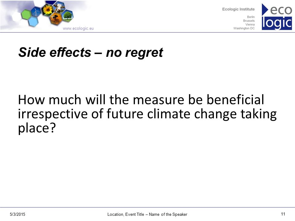 www.ecologic.eu 5/3/2015Location, Event Title – Name of the Speaker 11 Side effects – no regret How much will the measure be beneficial irrespective of future climate change taking place?