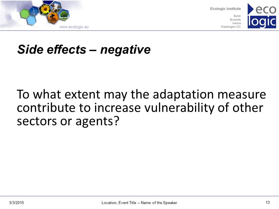 www.ecologic.eu 5/3/2015Location, Event Title – Name of the Speaker 13 Side effects – negative To what extent may the adaptation measure contribute to increase vulnerability of other sectors or agents?