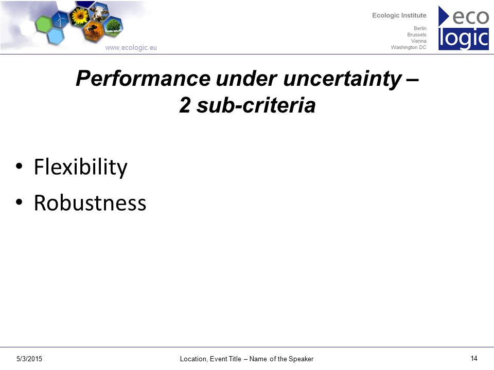 www.ecologic.eu 5/3/2015Location, Event Title – Name of the Speaker 14 Performance under uncertainty – 2 sub-criteria Flexibility Robustness
