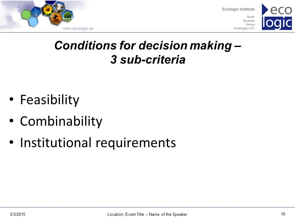 www.ecologic.eu 5/3/2015Location, Event Title – Name of the Speaker 19 Conditions for decision making – 3 sub-criteria Feasibility Combinability Institutional requirements