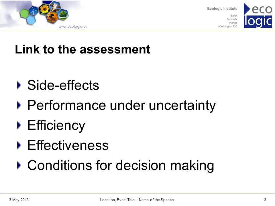 www.ecologic.eu 3 May 2015 3 Location, Event Title – Name of the Speaker Link to the assessment Side-effects Performance under uncertainty Efficiency Effectiveness Conditions for decision making