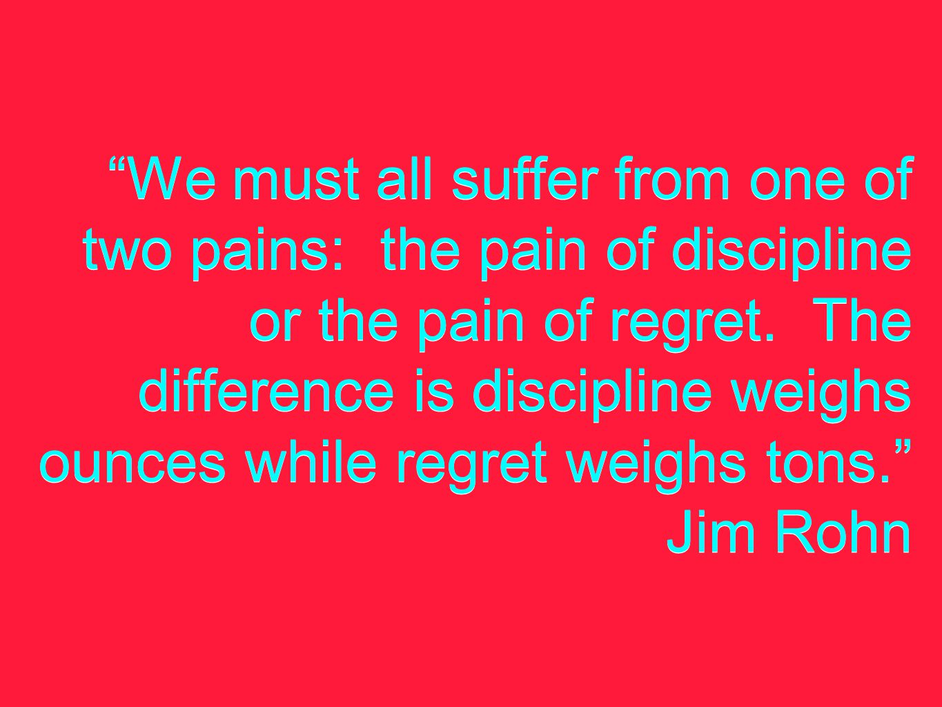 We must all suffer from one of two pains: the pain of discipline or the pain of regret.