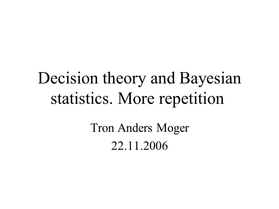 Decision theory and Bayesian statistics. More repetition Tron Anders Moger 22.11.2006