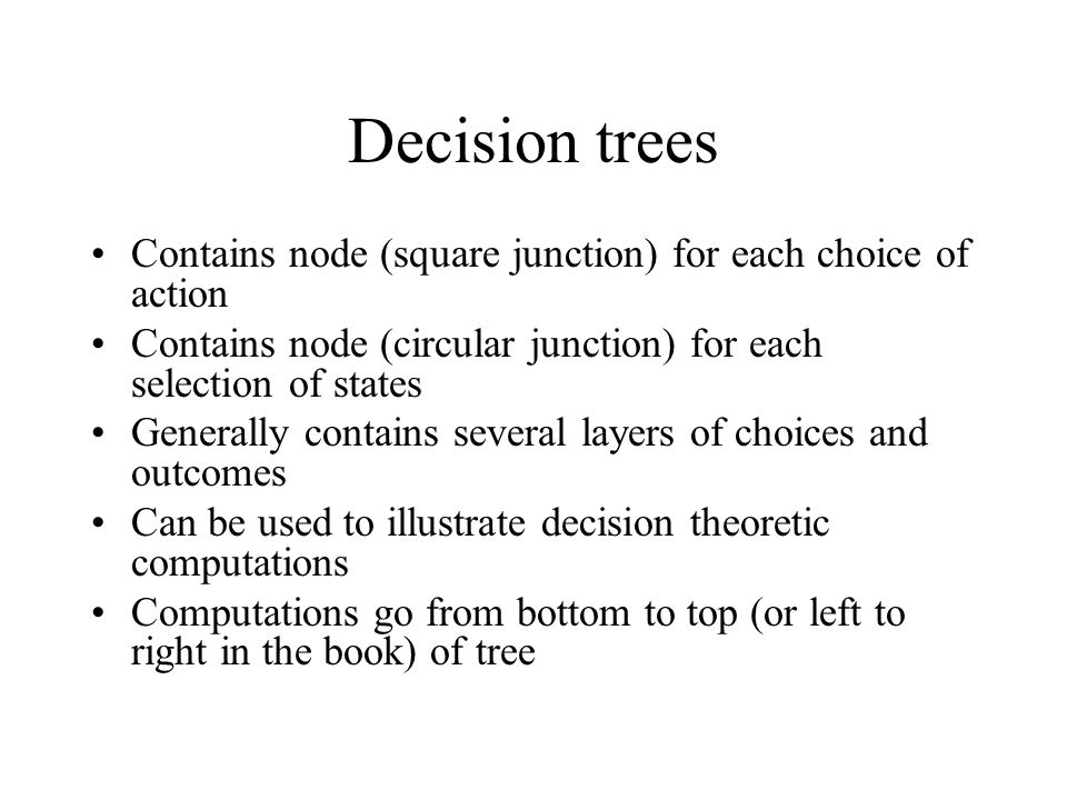 Decision trees Contains node (square junction) for each choice of action Contains node (circular junction) for each selection of states Generally cont