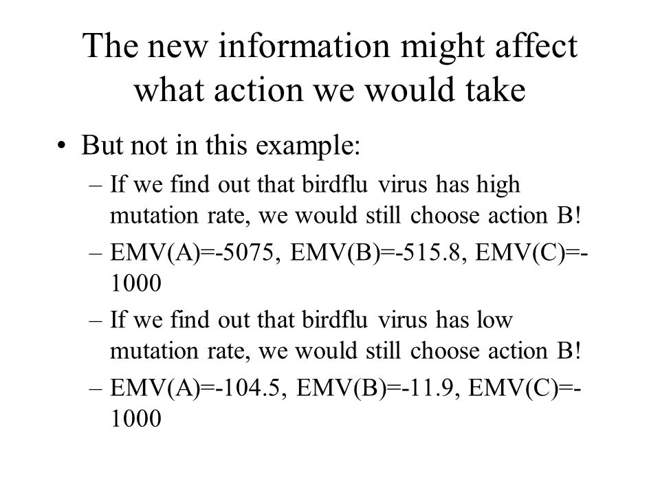 The new information might affect what action we would take But not in this example: –If we find out that birdflu virus has high mutation rate, we woul