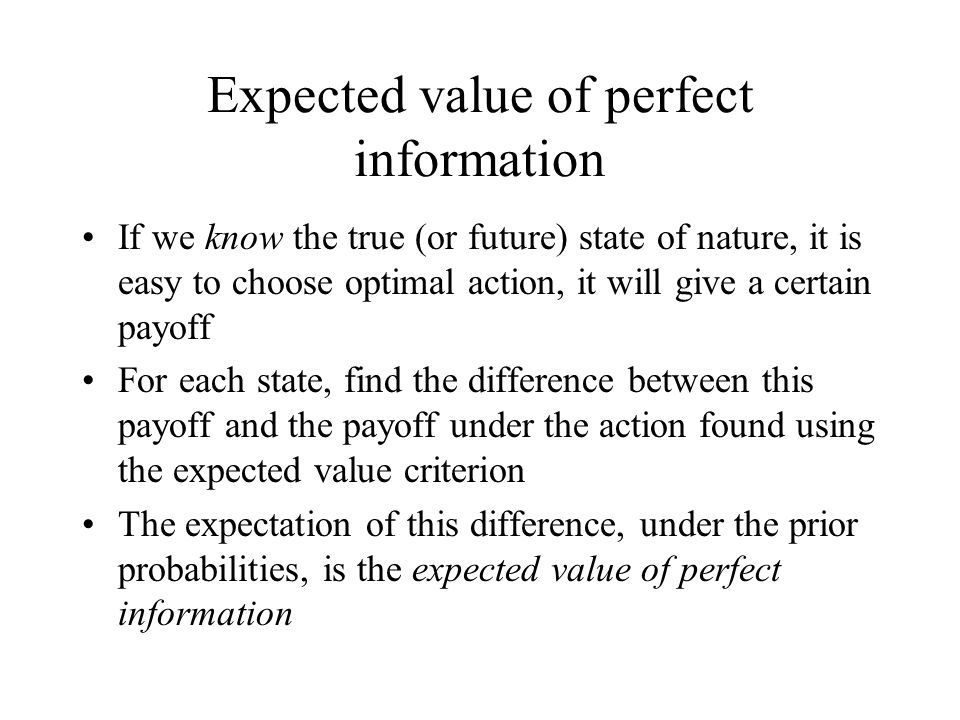 Expected value of perfect information If we know the true (or future) state of nature, it is easy to choose optimal action, it will give a certain pay