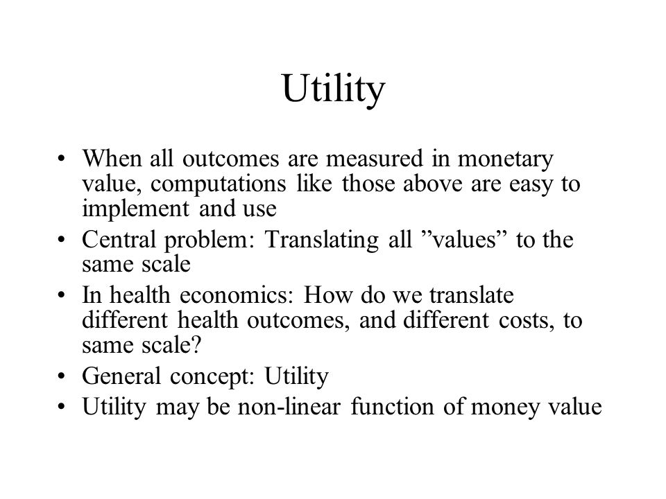 Utility When all outcomes are measured in monetary value, computations like those above are easy to implement and use Central problem: Translating all