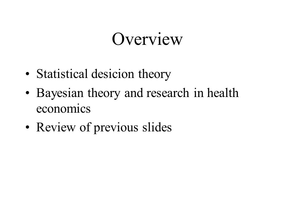 Overview Statistical desicion theory Bayesian theory and research in health economics Review of previous slides