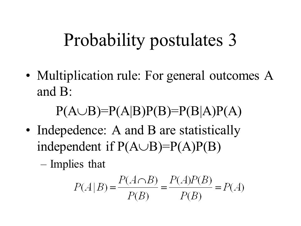 Probability postulates 3 Multiplication rule: For general outcomes A and B: P(A  B)=P(A|B)P(B)=P(B|A)P(A) Indepedence: A and B are statistically inde
