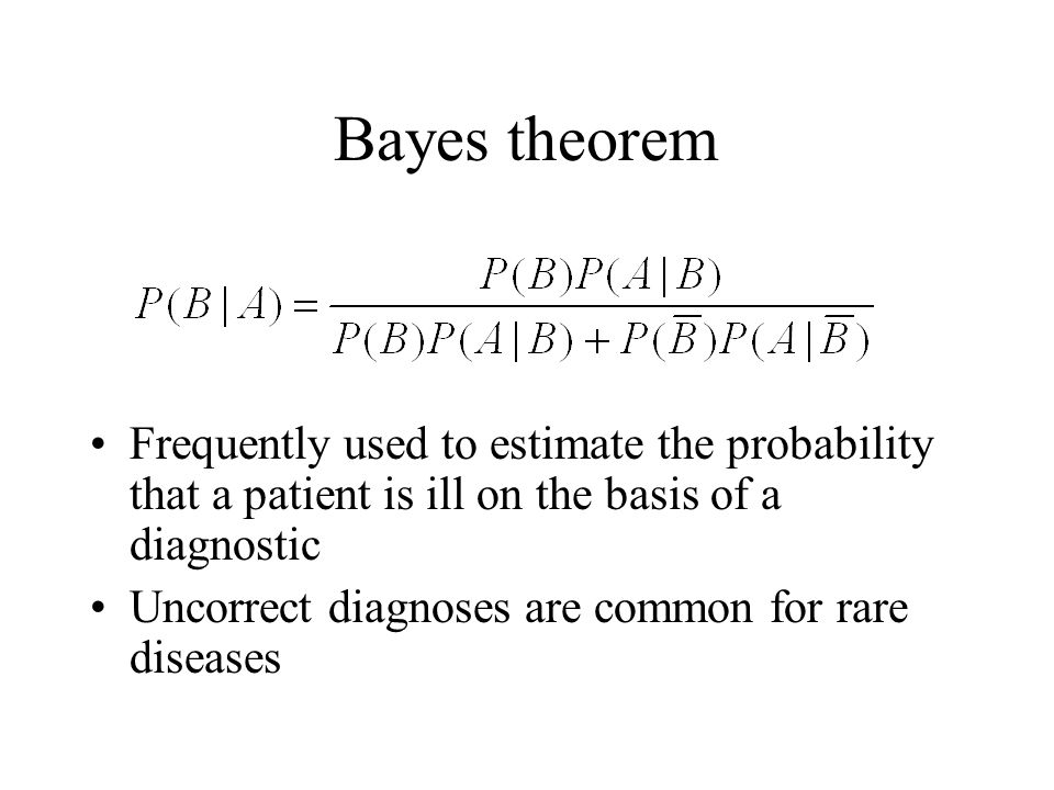 Bayes theorem Frequently used to estimate the probability that a patient is ill on the basis of a diagnostic Uncorrect diagnoses are common for rare d
