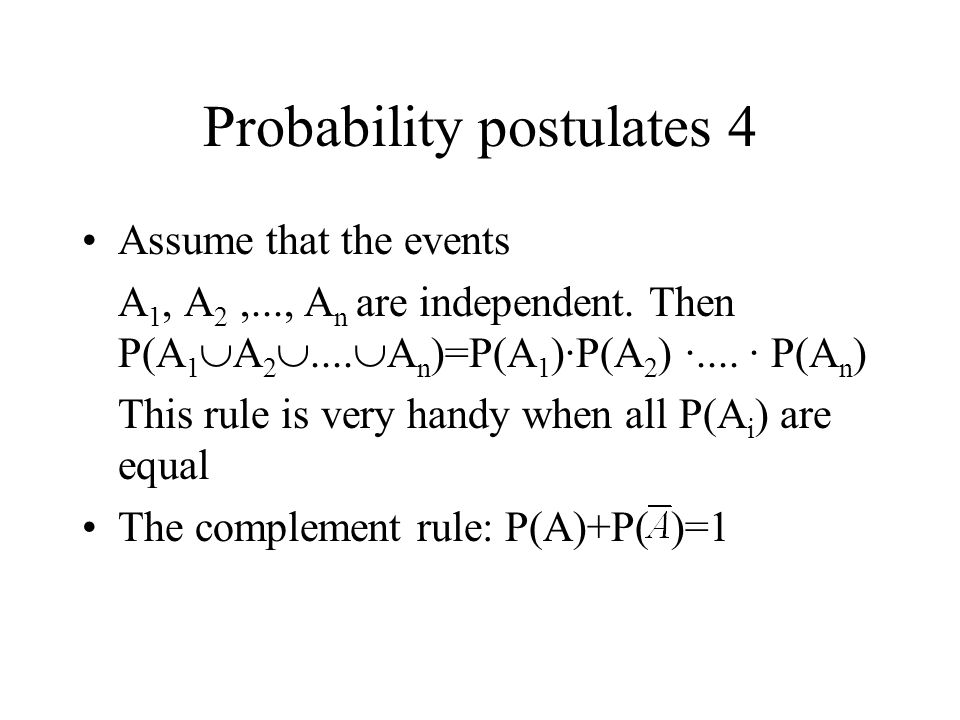 Probability postulates 4 Assume that the events A 1, A 2,..., A n are independent. Then P(A 1  A 2 ....  A n )=P(A 1 )·P(A 2 ) ·.... · P(A n ) This