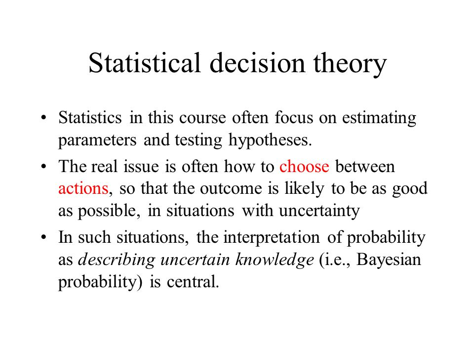 Statistical decision theory Statistics in this course often focus on estimating parameters and testing hypotheses. The real issue is often how to choo
