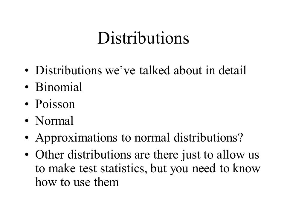 Distributions Distributions we've talked about in detail Binomial Poisson Normal Approximations to normal distributions? Other distributions are there