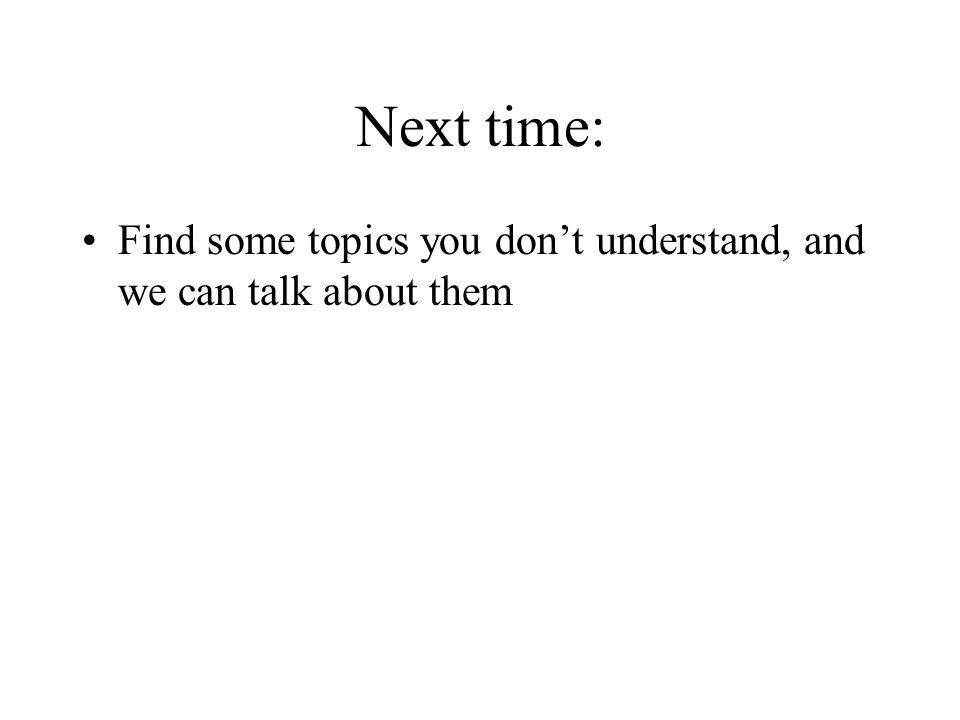 Next time: Find some topics you don't understand, and we can talk about them