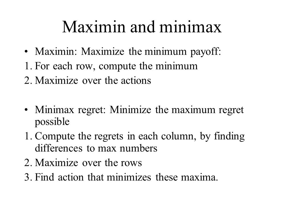 Maximin and minimax Maximin: Maximize the minimum payoff: 1.For each row, compute the minimum 2.Maximize over the actions Minimax regret: Minimize the maximum regret possible 1.Compute the regrets in each column, by finding differences to max numbers 2.Maximize over the rows 3.Find action that minimizes these maxima.