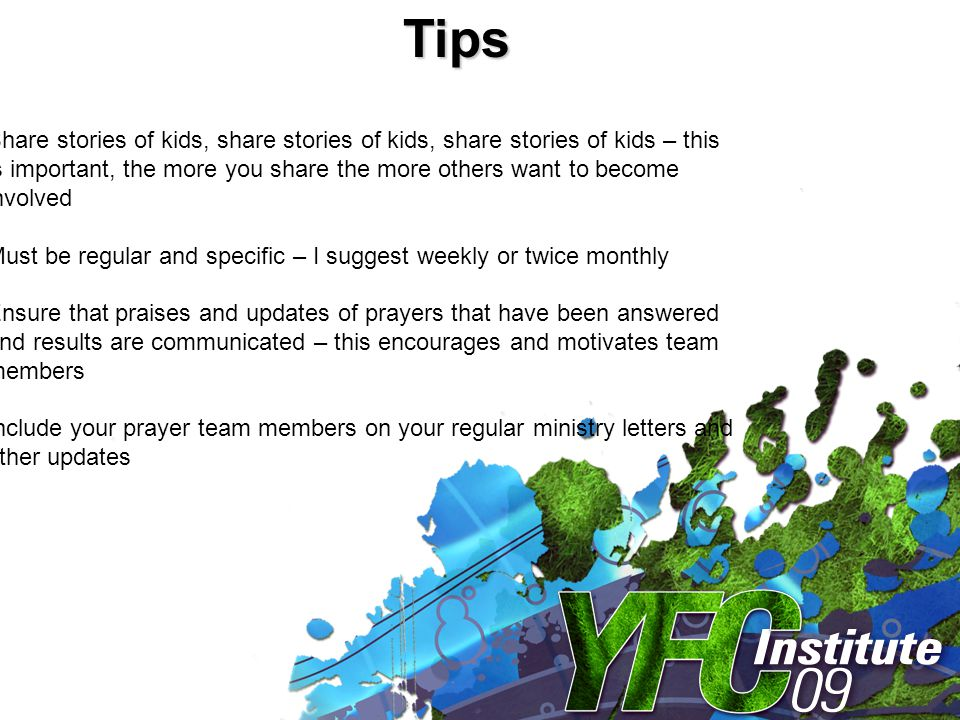 Tips Share stories of kids, share stories of kids, share stories of kids – this is important, the more you share the more others want to become involved Must be regular and specific – I suggest weekly or twice monthly Ensure that praises and updates of prayers that have been answered and results are communicated – this encourages and motivates team members Include your prayer team members on your regular ministry letters and other updates