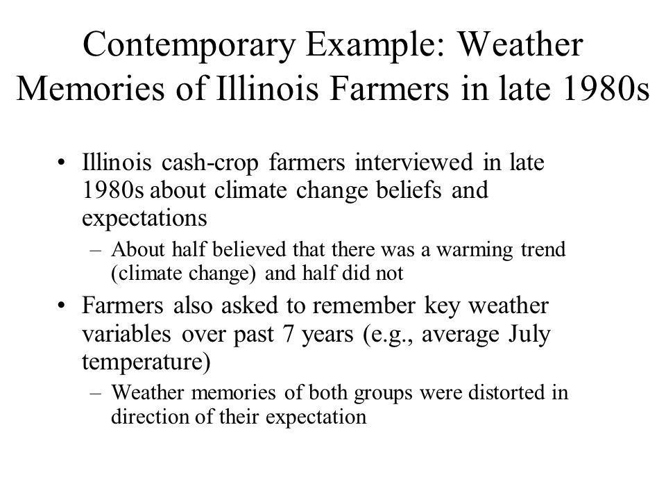 Contemporary Example: Weather Memories of Illinois Farmers in late 1980s Illinois cash-crop farmers interviewed in late 1980s about climate change beliefs and expectations –About half believed that there was a warming trend (climate change) and half did not Farmers also asked to remember key weather variables over past 7 years (e.g., average July temperature) –Weather memories of both groups were distorted in direction of their expectation