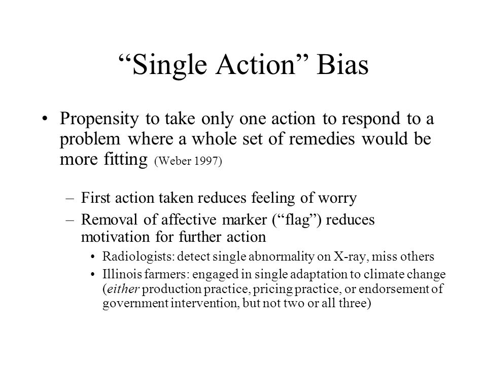 Single Action Bias Propensity to take only one action to respond to a problem where a whole set of remedies would be more fitting (Weber 1997) –First action taken reduces feeling of worry –Removal of affective marker ( flag ) reduces motivation for further action Radiologists: detect single abnormality on X-ray, miss others Illinois farmers: engaged in single adaptation to climate change (either production practice, pricing practice, or endorsement of government intervention, but not two or all three)