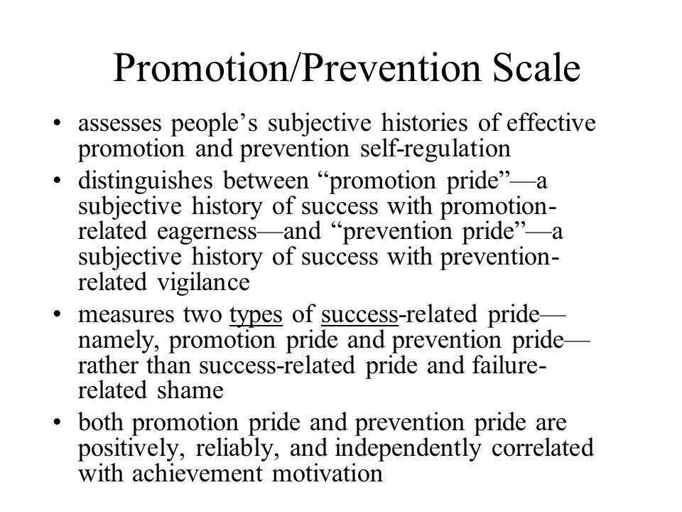 Promotion/Prevention Scale assesses people's subjective histories of effective promotion and prevention self-regulation distinguishes between promotion pride —a subjective history of success with promotion- related eagerness—and prevention pride —a subjective history of success with prevention- related vigilance measures two types of success-related pride— namely, promotion pride and prevention pride— rather than success-related pride and failure- related shame both promotion pride and prevention pride are positively, reliably, and independently correlated with achievement motivation