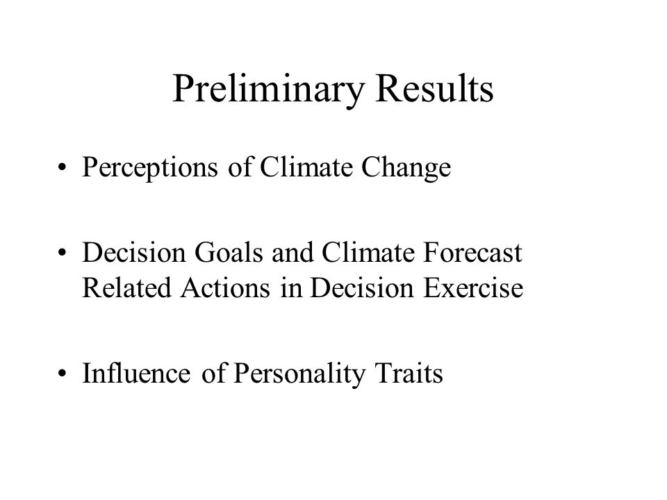 Preliminary Results Perceptions of Climate Change Decision Goals and Climate Forecast Related Actions in Decision Exercise Influence of Personality Traits