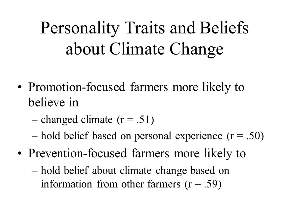 Personality Traits and Beliefs about Climate Change Promotion-focused farmers more likely to believe in –changed climate (r =.51) –hold belief based on personal experience (r =.50) Prevention-focused farmers more likely to –hold belief about climate change based on information from other farmers (r =.59)