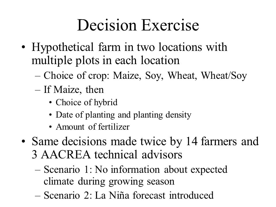 Decision Exercise Hypothetical farm in two locations with multiple plots in each location –Choice of crop: Maize, Soy, Wheat, Wheat/Soy –If Maize, then Choice of hybrid Date of planting and planting density Amount of fertilizer Same decisions made twice by 14 farmers and 3 AACREA technical advisors –Scenario 1: No information about expected climate during growing season –Scenario 2: La Niña forecast introduced