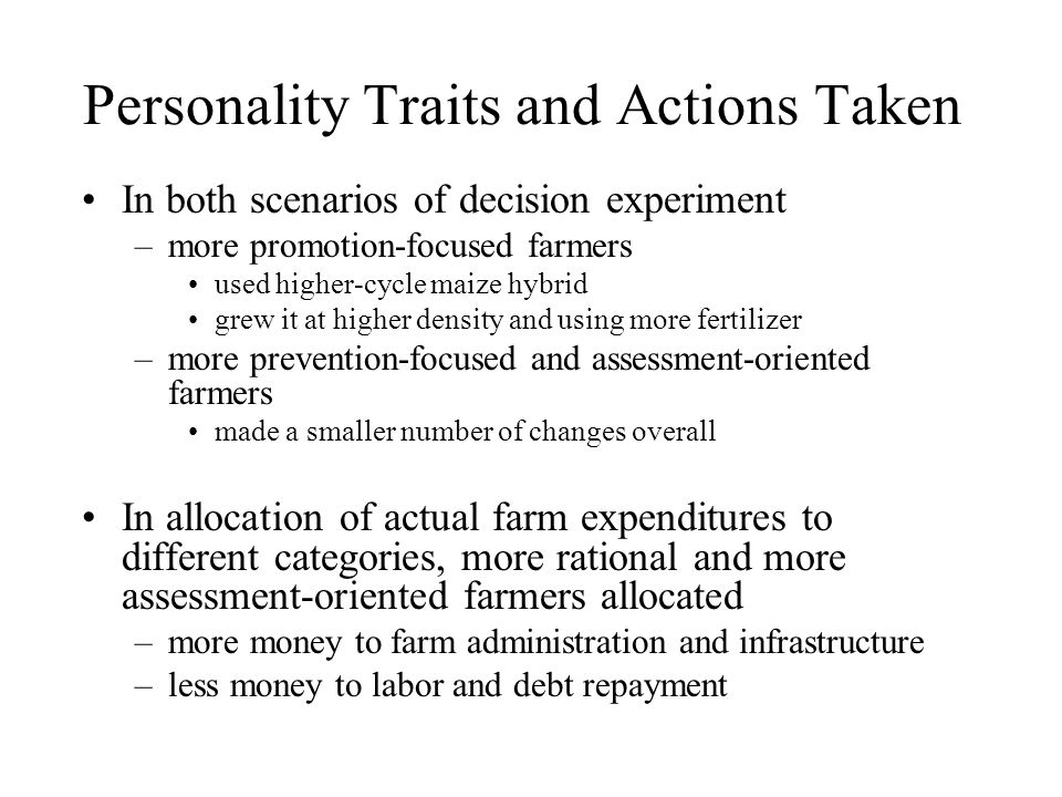 Personality Traits and Actions Taken In both scenarios of decision experiment –more promotion-focused farmers used higher-cycle maize hybrid grew it at higher density and using more fertilizer –more prevention-focused and assessment-oriented farmers made a smaller number of changes overall In allocation of actual farm expenditures to different categories, more rational and more assessment-oriented farmers allocated –more money to farm administration and infrastructure –less money to labor and debt repayment