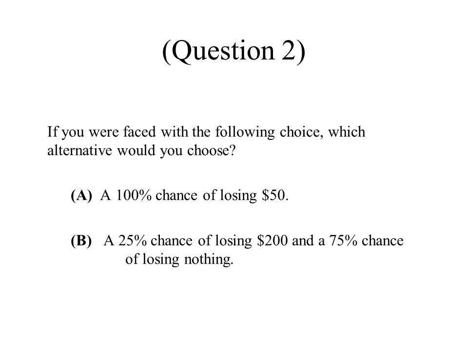 (Question 2) If you were faced with the following choice, which alternative would you choose.