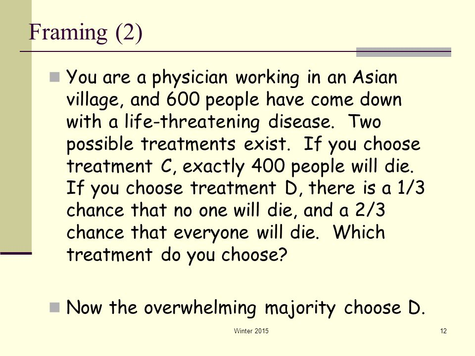 Winter 201512 Framing (2) You are a physician working in an Asian village, and 600 people have come down with a life-threatening disease. Two possible