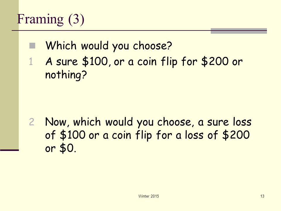 Winter 201513 Framing (3) Which would you choose? 1 A sure $100, or a coin flip for $200 or nothing? 2 Now, which would you choose, a sure loss of $10