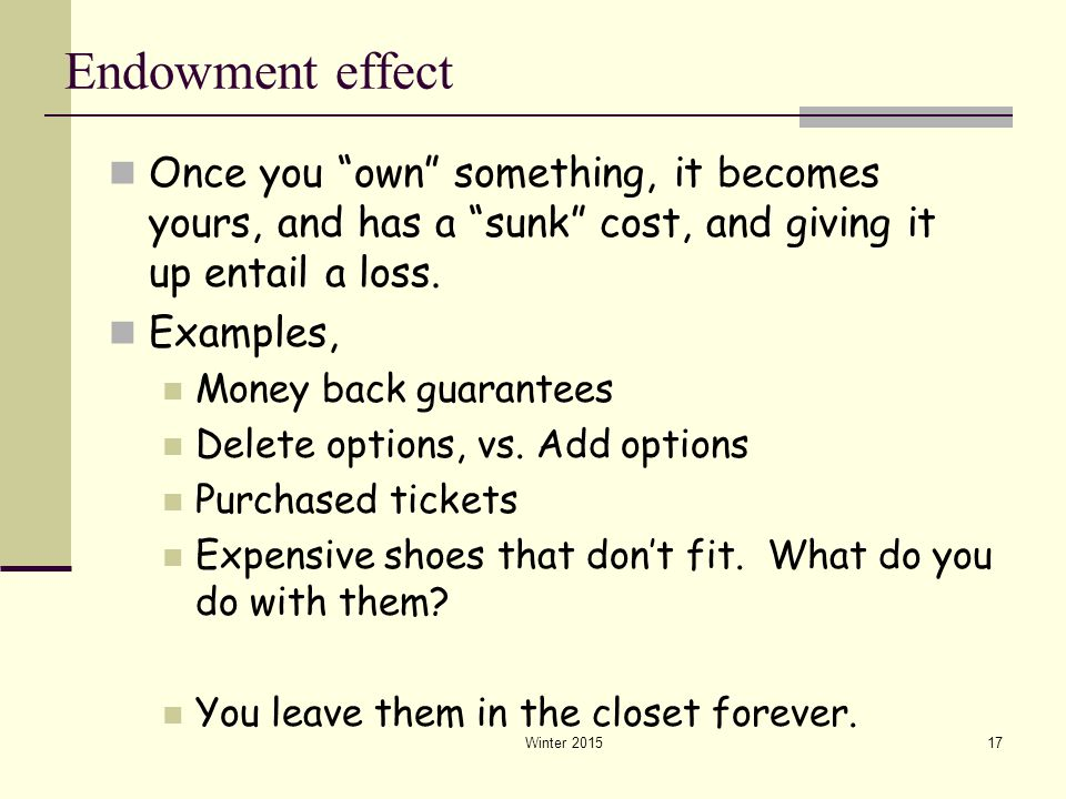 """Winter 201517 Endowment effect Once you """"own"""" something, it becomes yours, and has a """"sunk"""" cost, and giving it up entail a loss. Examples, Money back"""