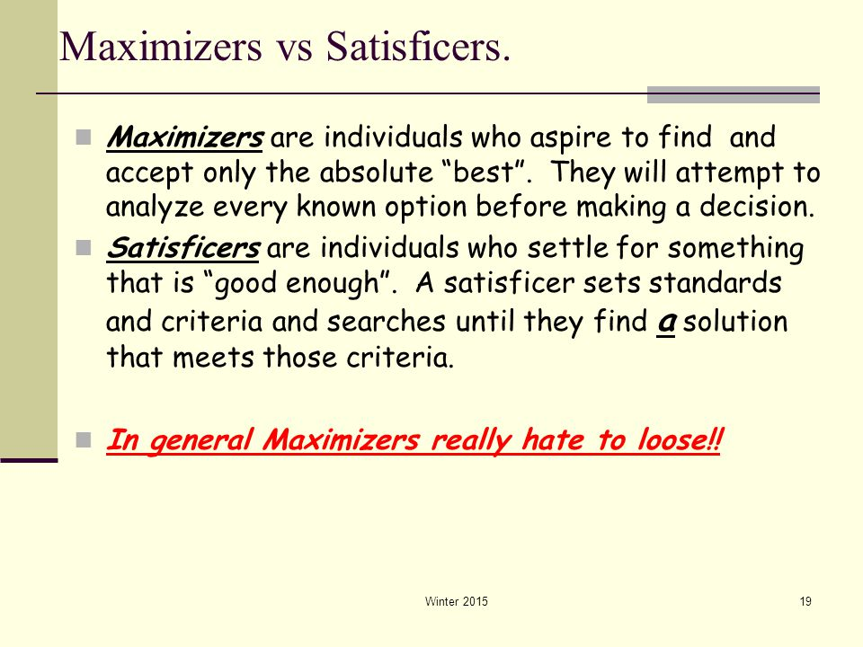 """Winter 201519 Maximizers vs Satisficers. Maximizers are individuals who aspire to find and accept only the absolute """"best"""". They will attempt to analy"""