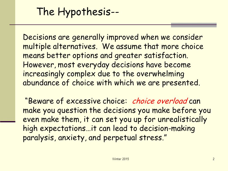 Winter 20152 The Hypothesis-- Decisions are generally improved when we consider multiple alternatives. We assume that more choice means better options