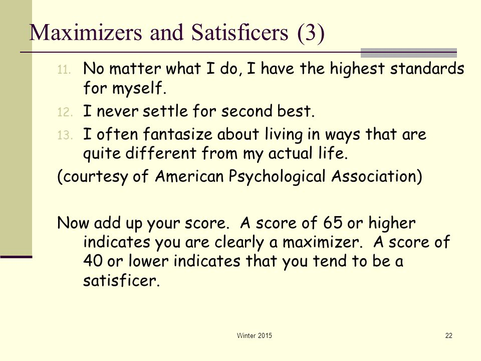 Winter 201522 Maximizers and Satisficers (3) 11. No matter what I do, I have the highest standards for myself. 12. I never settle for second best. 13.