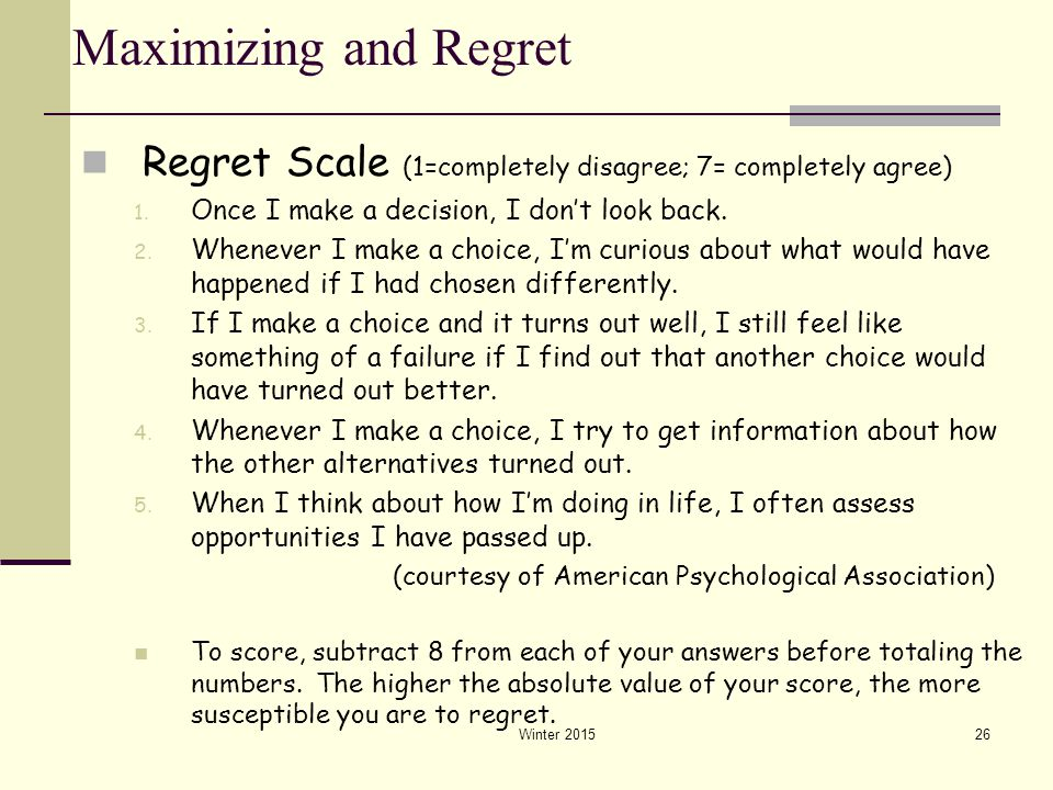 Winter 201526 Maximizing and Regret Regret Scale (1=completely disagree; 7= completely agree) 1. Once I make a decision, I don't look back. 2. Wheneve