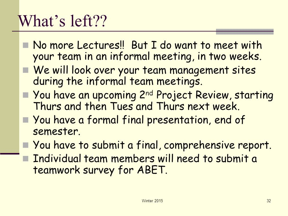 Winter 201532 What's left?? No more Lectures!! But I do want to meet with your team in an informal meeting, in two weeks. We will look over your team