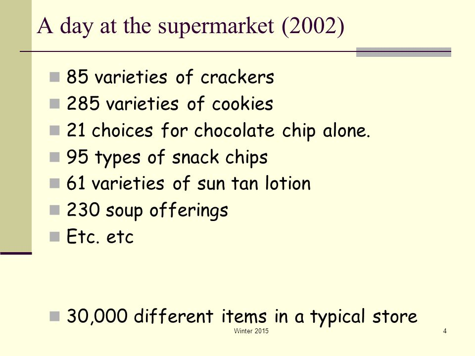 Winter 20154 A day at the supermarket (2002) 85 varieties of crackers 285 varieties of cookies 21 choices for chocolate chip alone. 95 types of snack