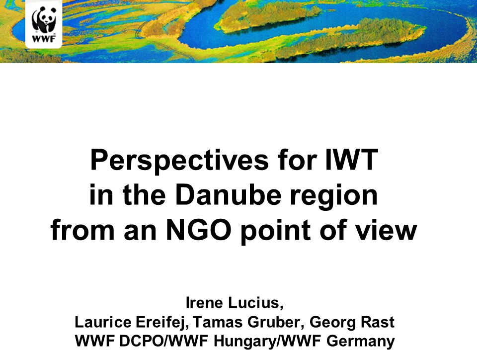 Irene Lucius, Laurice Ereifej, Tamas Gruber, Georg Rast WWF DCPO/WWF Hungary/WWF Germany Perspectives for IWT in the Danube region from an NGO point o