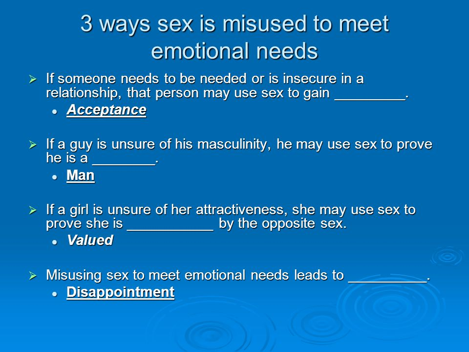 3 ways sex is misused to meet emotional needs  If someone needs to be needed or is insecure in a relationship, that person may use sex to gain ______