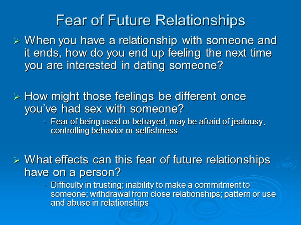 Fear of Future Relationships  When you have a relationship with someone and it ends, how do you end up feeling the next time you are interested in dating someone.