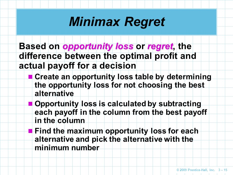 © 2009 Prentice-Hall, Inc. 3 – 15 Minimax Regret opportunity lossregret Based on opportunity loss or regret, the difference between the optimal profit