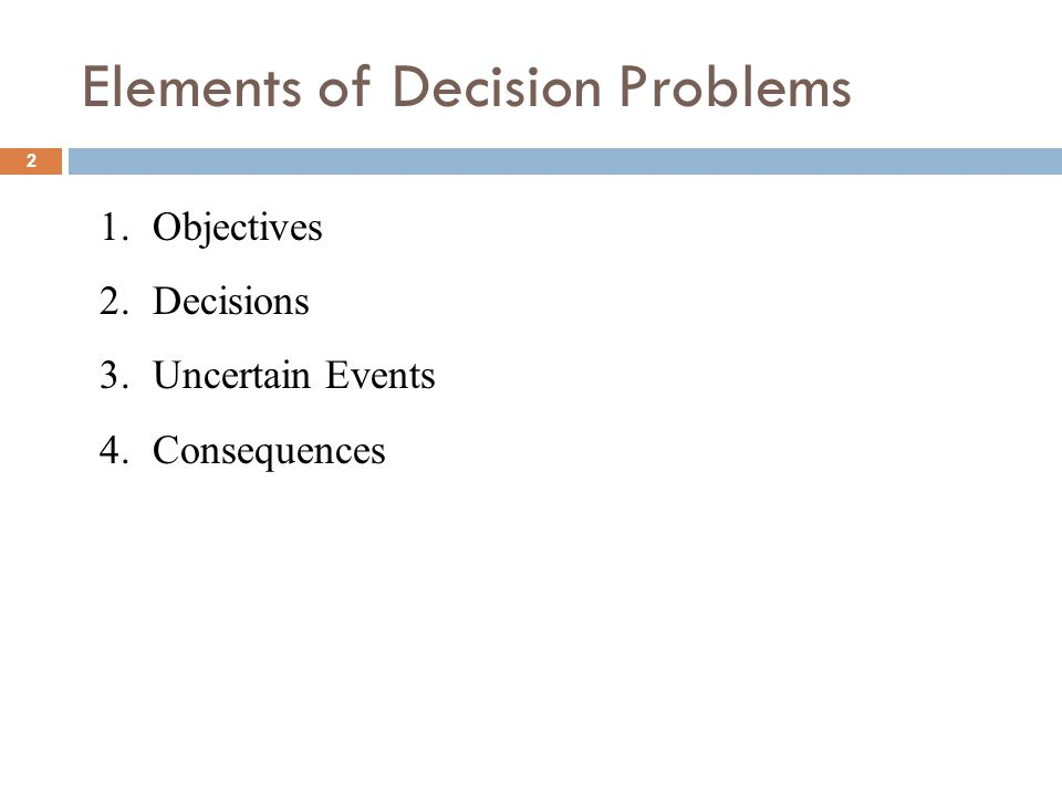 2 Elements of Decision Problems 1.Objectives 2.Decisions 3.Uncertain Events 4.Consequences