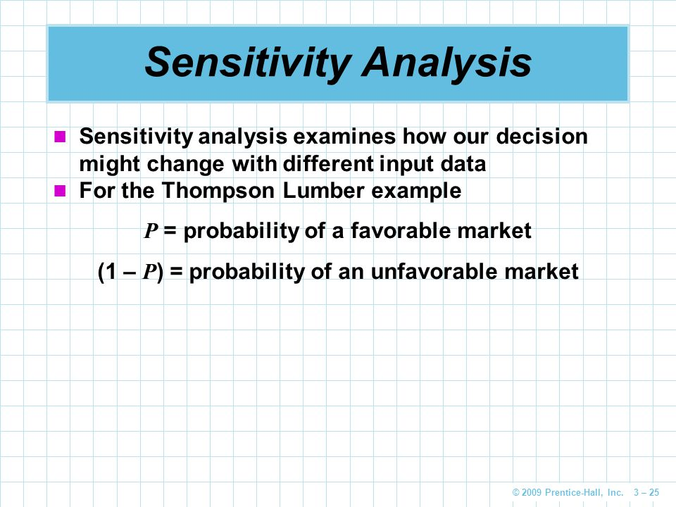 © 2009 Prentice-Hall, Inc. 3 – 25 Sensitivity Analysis Sensitivity analysis examines how our decision might change with different input data For the T